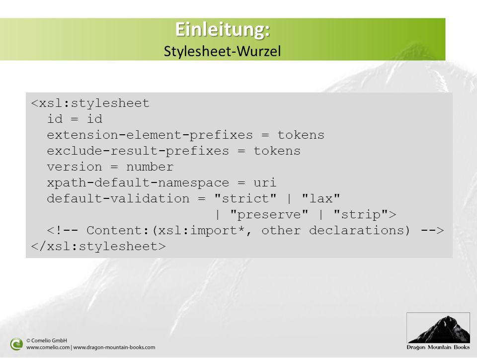 Einleitung: Einleitung: Stylesheet-Wurzel <xsl:stylesheet id = id extension-element-prefixes = tokens exclude-result-prefixes = tokens version = number xpath-default-namespace = uri default-validation = strict | lax | preserve | strip >