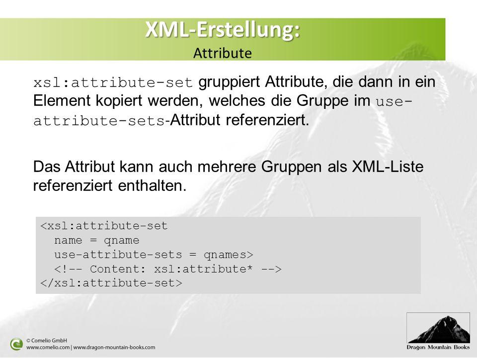 XML-Erstellung: XML-Erstellung: Attribute xsl:attribute-set gruppiert Attribute, die dann in ein Element kopiert werden, welches die Gruppe im use- attribute-sets - Attribut referenziert.