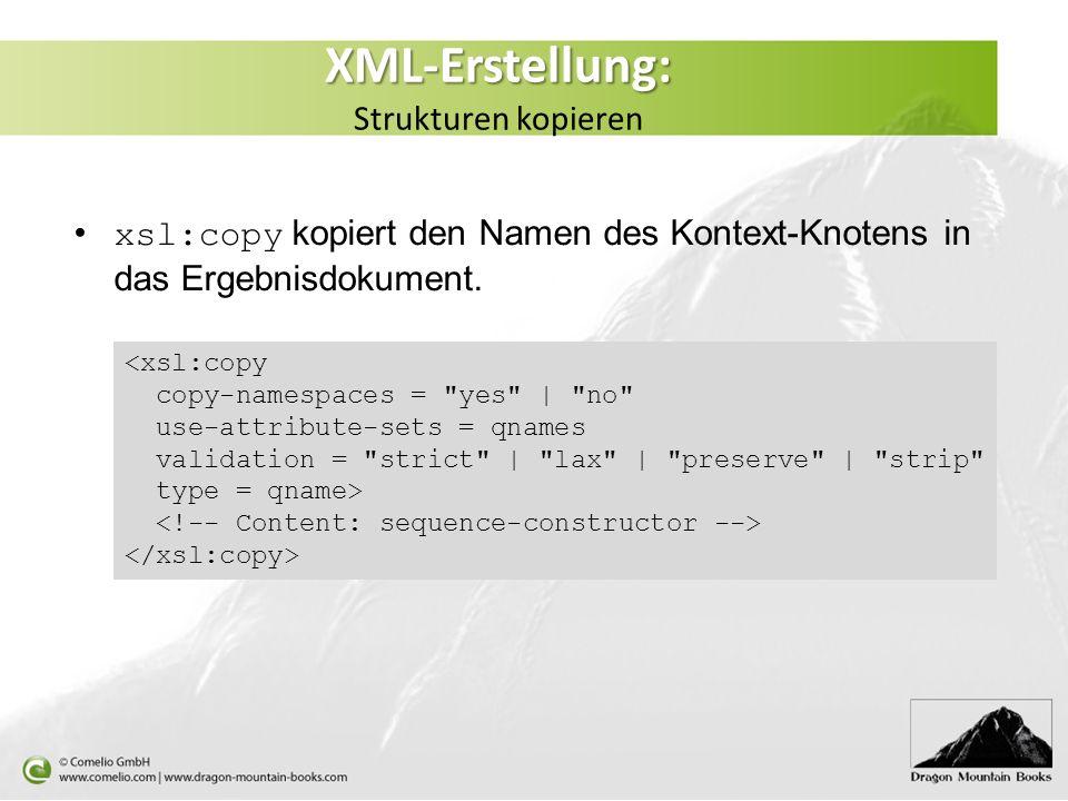 XML-Erstellung: XML-Erstellung: Strukturen kopieren xsl:copy kopiert den Namen des Kontext-Knotens in das Ergebnisdokument.