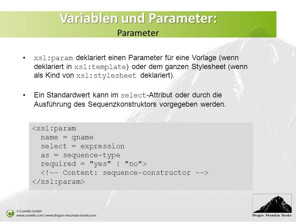 Variablen und Parameter: Variablen und Parameter: Parameter xsl:param deklariert einen Parameter für eine Vorlage (wenn deklariert in xsl:template ) oder dem ganzen Stylesheet (wenn als Kind von xsl:stylesheet deklariert).