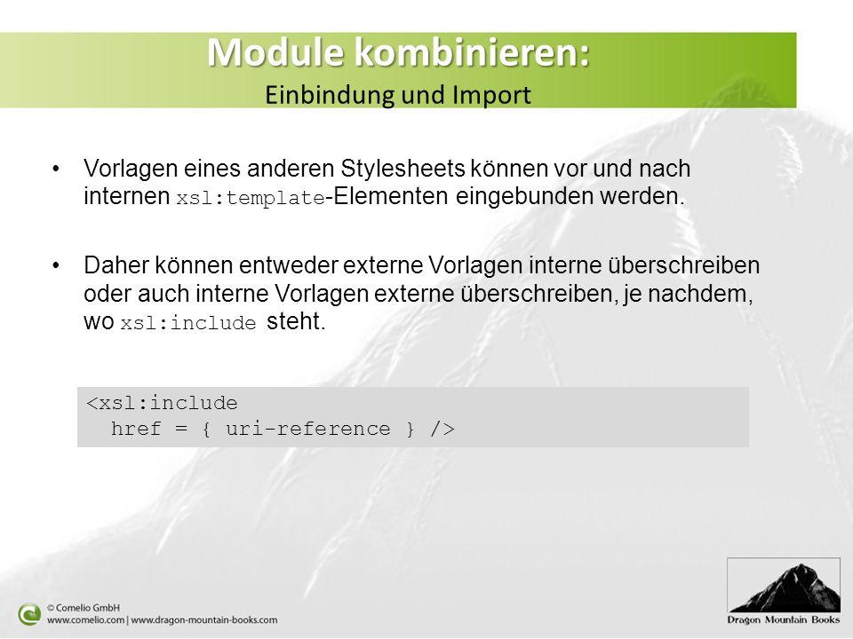 Module kombinieren: Module kombinieren: Einbindung und Import Vorlagen eines anderen Stylesheets können vor und nach internen xsl:template -Elementen eingebunden werden.