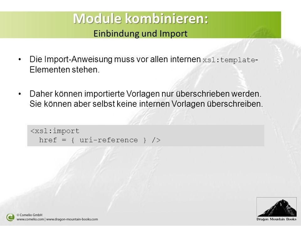 Module kombinieren: Module kombinieren: Einbindung und Import Die Import-Anweisung muss vor allen internen xsl:template - Elementen stehen.