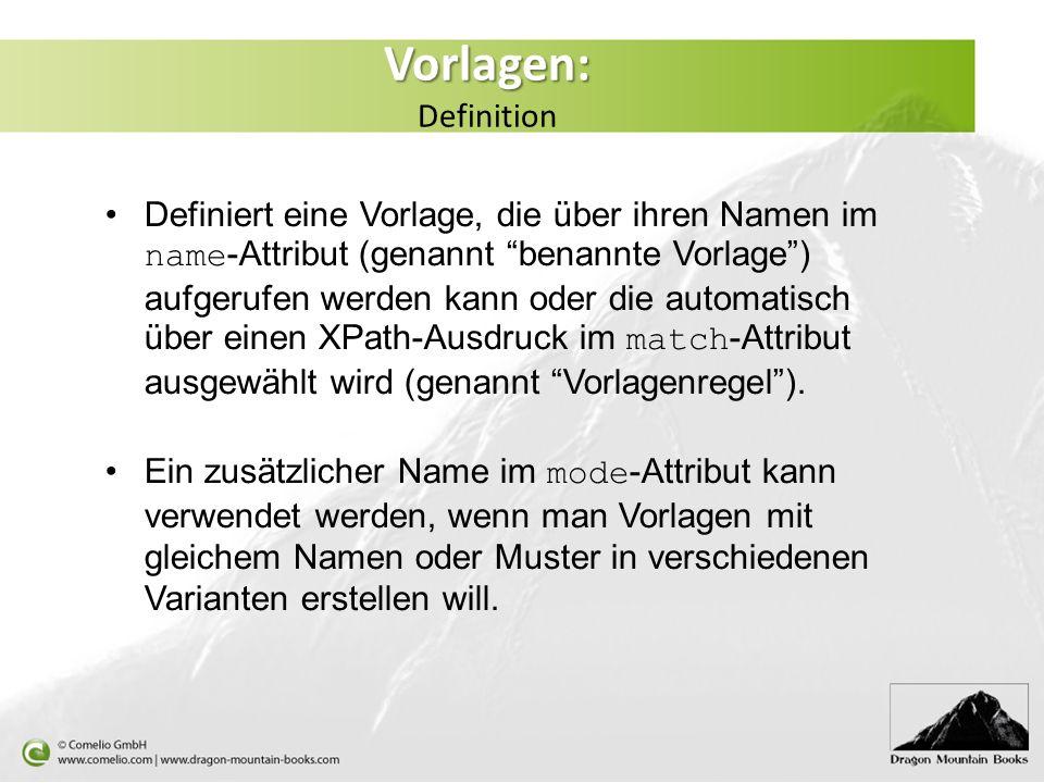 Vorlagen: Vorlagen: Definition Definiert eine Vorlage, die über ihren Namen im name -Attribut (genannt benannte Vorlage) aufgerufen werden kann oder die automatisch über einen XPath-Ausdruck im match -Attribut ausgewählt wird (genannt Vorlagenregel).