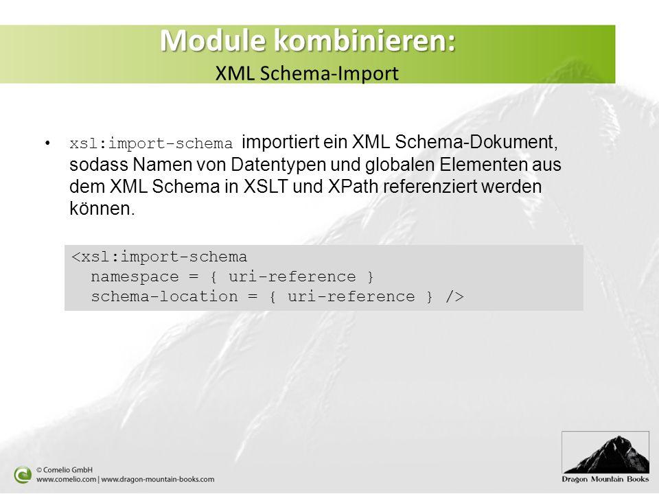 Module kombinieren: Module kombinieren: XML Schema-Import xsl:import-schema importiert ein XML Schema-Dokument, sodass Namen von Datentypen und globalen Elementen aus dem XML Schema in XSLT und XPath referenziert werden können.