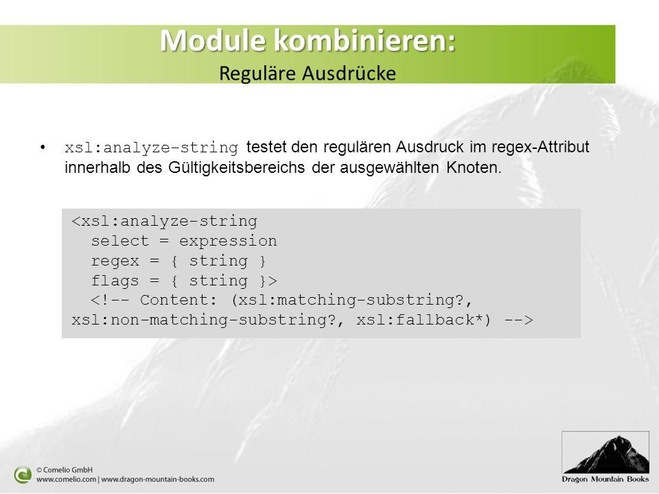 Module kombinieren: Module kombinieren: Reguläre Ausdrücke xsl:analyze-string testet den regulären Ausdruck im regex-Attribut innerhalb des Gültigkeitsbereichs der ausgewählten Knoten.
