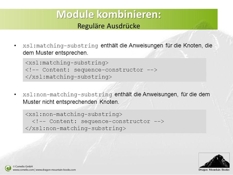Module kombinieren: Module kombinieren: Reguläre Ausdrücke xsl:matching-substring enthält die Anweisungen für die Knoten, die dem Muster entsprechen.