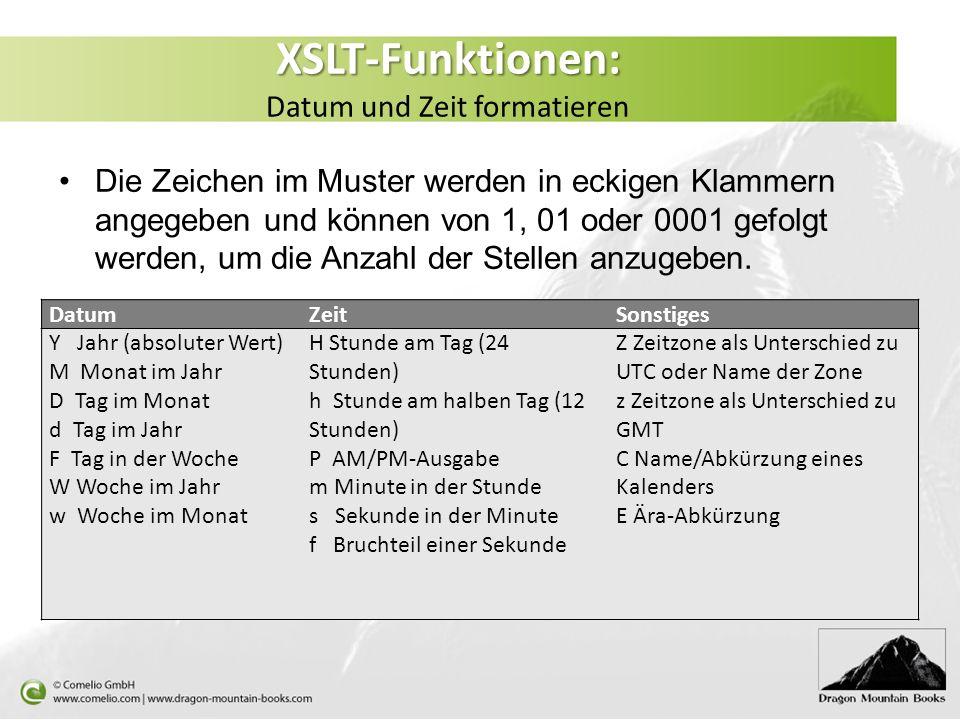XSLT-Funktionen: XSLT-Funktionen: Datum und Zeit formatieren Die Zeichen im Muster werden in eckigen Klammern angegeben und können von 1, 01 oder 0001 gefolgt werden, um die Anzahl der Stellen anzugeben.