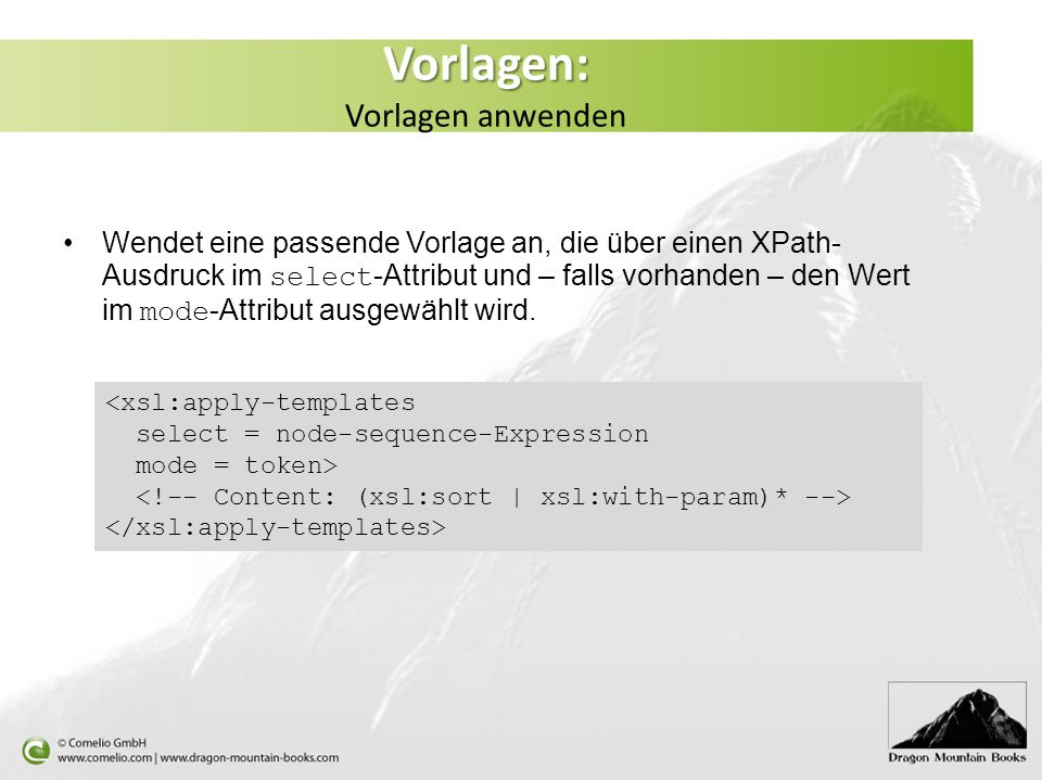 Vorlagen: Vorlagen: Vorlagen anwenden Wendet eine passende Vorlage an, die über einen XPath- Ausdruck im select -Attribut und – falls vorhanden – den Wert im mode -Attribut ausgewählt wird.