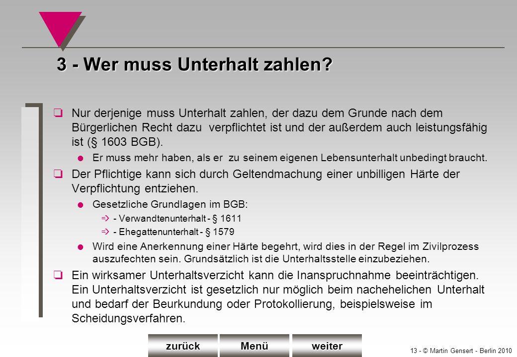13 - © Martin Gensert - Berlin 2010 3 - Wer muss Unterhalt zahlen? oNur derjenige muss Unterhalt zahlen, der dazu dem Grunde nach dem Bürgerlichen Rec