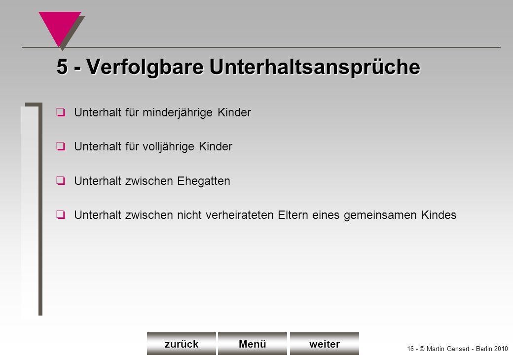 16 - © Martin Gensert - Berlin 2010 5 - Verfolgbare Unterhaltsansprüche oUnterhalt für minderjährige Kinder oUnterhalt für volljährige Kinder oUnterha