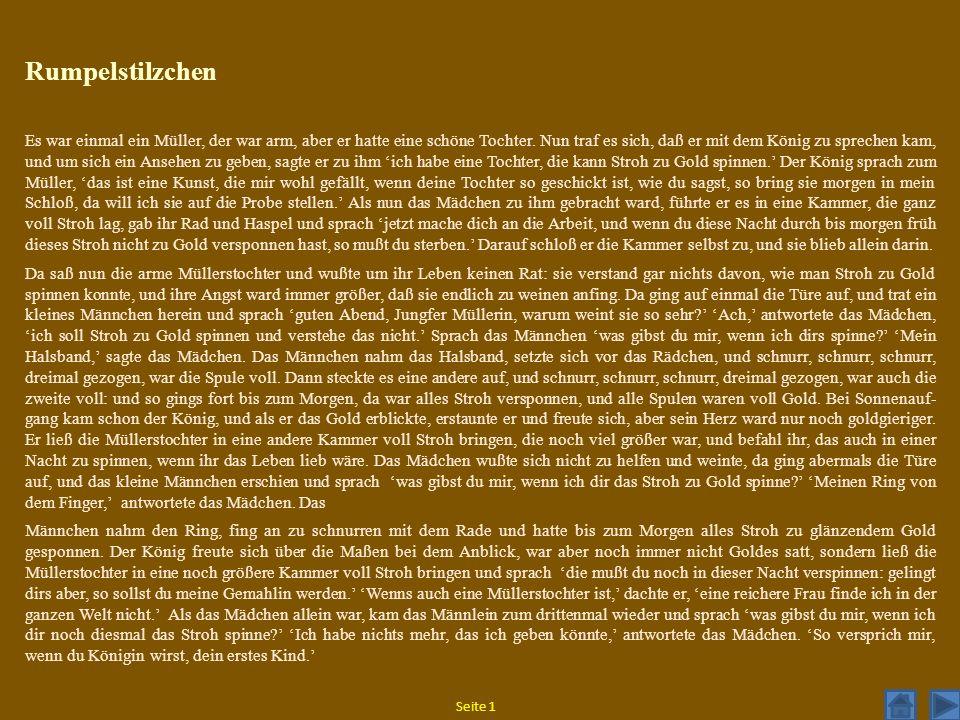 Seite 1 Rumpelstilzchen Es war einmal ein Müller, der war arm, aber er hatte eine schöne Tochter. Nun traf es sich, daß er mit dem König zu sprechen k