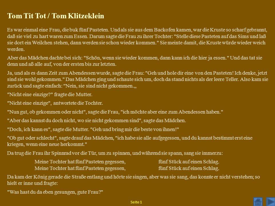 Tom Tit Tot / Tom Klitzeklein Es war einmal eine Frau, die buk fünf Pasteten. Und als sie aus dem Backofen kamen, war die Kruste so scharf gebrannt, d