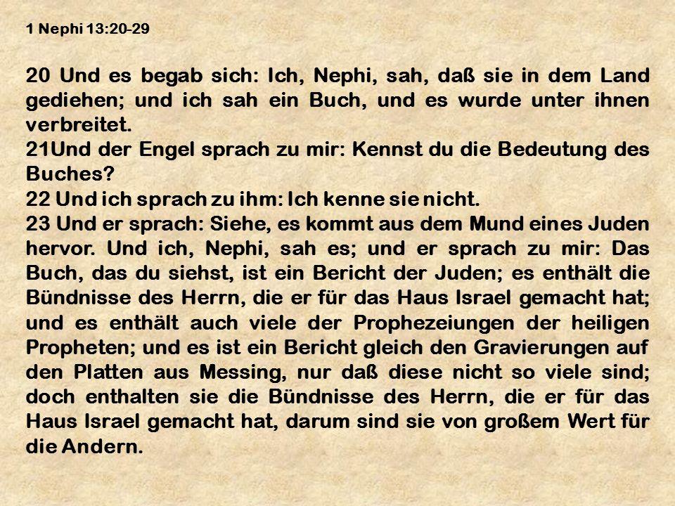 1 Nephi 13:20-29 20 Und es begab sich: Ich, Nephi, sah, daß sie in dem Land gediehen; und ich sah ein Buch, und es wurde unter ihnen verbreitet. 21Und