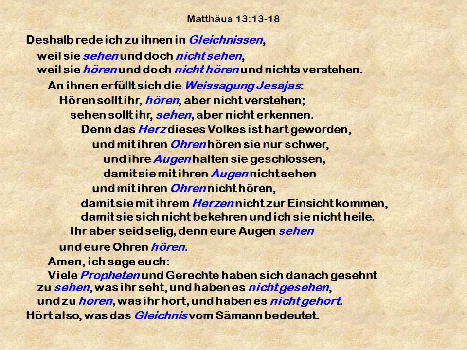 Matthäus 13:13-18 Deshalb rede ich zu ihnen in Gleichnissen, weil sie sehen und doch nicht sehen, weil sie hören und doch nicht hören und nichts verst