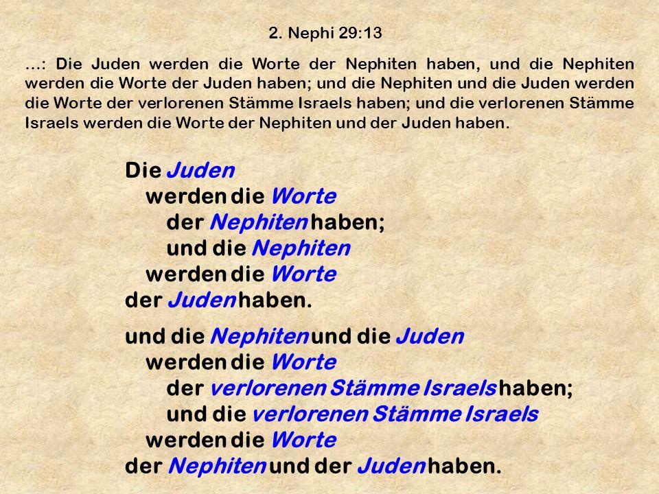 2. Nephi 29:13 …: Die Juden werden die Worte der Nephiten haben, und die Nephiten werden die Worte der Juden haben; und die Nephiten und die Juden wer