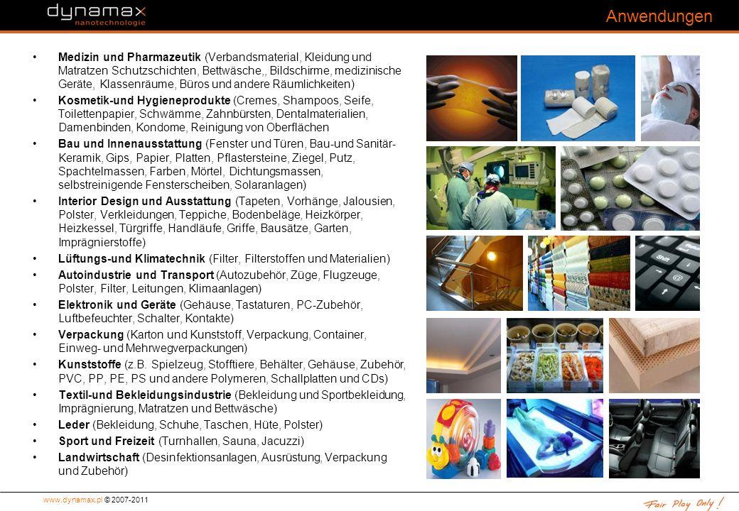 www.dynamax.pl © 2007-2011 Anwendungen Medizin und Pharmazeutik (Verbandsmaterial, Kleidung und Matratzen Schutzschichten, Bettwäsche,, Bildschirme, medizinische Geräte, Klassenräume, Büros und andere Räumlichkeiten) Kosmetik-und Hygieneprodukte (Cremes, Shampoos, Seife, Toilettenpapier, Schwämme, Zahnbürsten, Dentalmaterialien, Damenbinden, Kondome, Reinigung von Oberflächen Bau und Innenausstattung (Fenster und Türen, Bau-und Sanitär- Keramik, Gips, Papier, Platten, Pflastersteine, Ziegel, Putz, Spachtelmassen, Farben, Mörtel, Dichtungsmassen, selbstreinigende Fensterscheiben, Solaranlagen) Interior Design und Ausstattung (Tapeten, Vorhänge, Jalousien, Polster, Verkleidungen, Teppiche, Bodenbeläge, Heizkörper, Heizkessel, Türgriffe, Handläufe, Griffe, Bausätze, Garten, Imprägnierstoffe) Lüftungs-und Klimatechnik (Filter, Filterstoffen und Materialien) Autoindustrie und Transport (Autozubehör, Züge, Flugzeuge, Polster, Filter, Leitungen, Klimaanlagen) Elektronik und Geräte (Gehäuse, Tastaturen, PC-Zubehör, Luftbefeuchter, Schalter, Kontakte) Verpackung (Karton und Kunststoff, Verpackung, Container, Einweg- und Mehrwegverpackungen) Kunststoffe (z.B.
