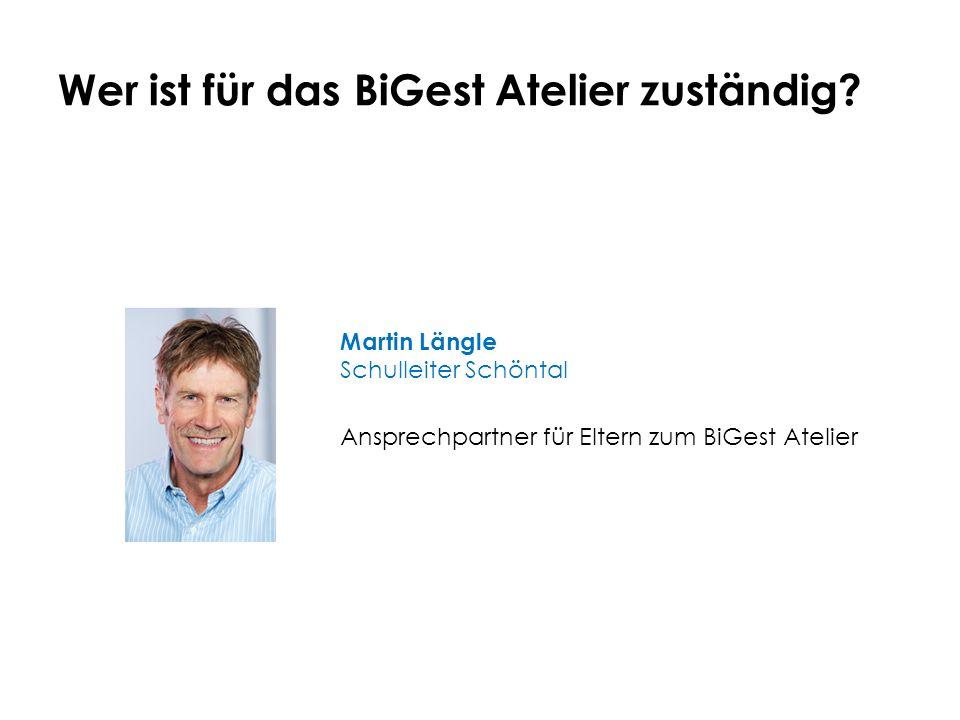 Wer ist für das BiGest Atelier zuständig? Martin Längle Schulleiter Schöntal Ansprechpartner für Eltern zum BiGest Atelier
