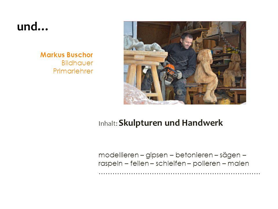 und… Markus Buschor Bildhauer Primarlehrer Inhalt: Skulpturen und Handwerk modellieren – gipsen – betonieren – sägen – raspeln – feilen – schleifen – polieren – malen …………………………………………………………….