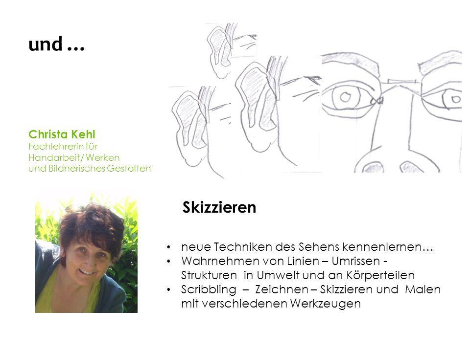 und … Christa Kehl Fachlehrerin für Handarbeit/ Werken und Bildnerisches Gestalten Skizzieren neue Techniken des Sehens kennenlernen… Wahrnehmen von Linien – Umrissen - Strukturen in Umwelt und an Körperteilen Scribbling – Zeichnen – Skizzieren und Malen mit verschiedenen Werkzeugen