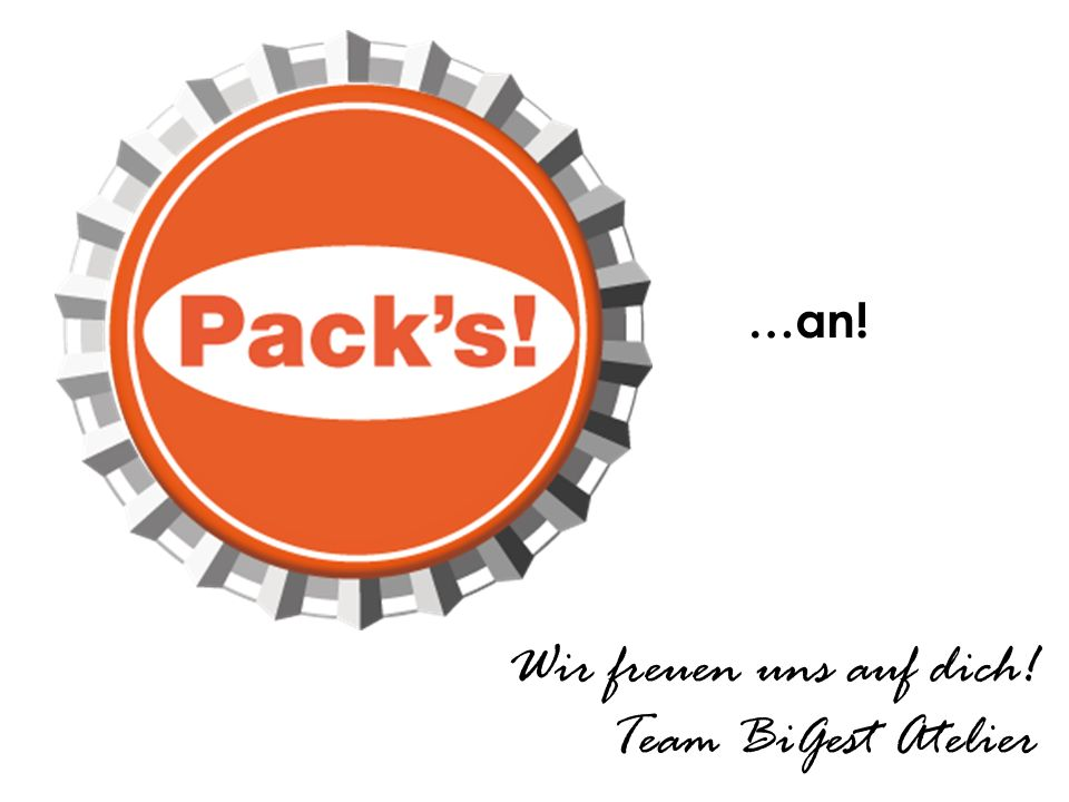 .. … an! …an! Wir freuen uns auf dich! Team BiGest Atelier