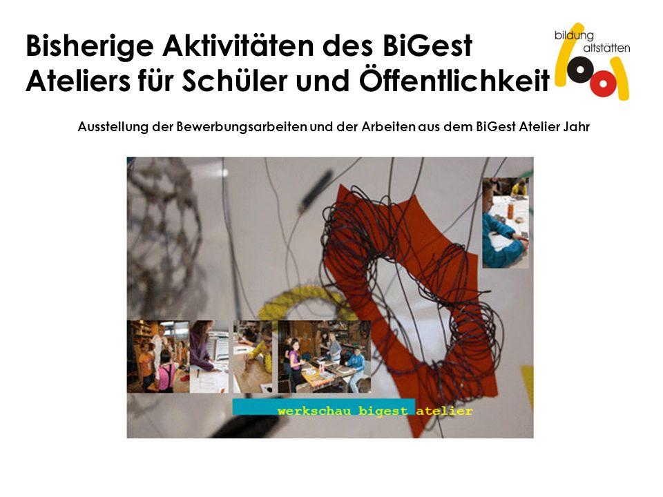 Bisherige Aktivitäten des BiGest Ateliers für Schüler und Öffentlichkeit Ausstellung der Bewerbungsarbeiten und der Arbeiten aus dem BiGest Atelier Ja