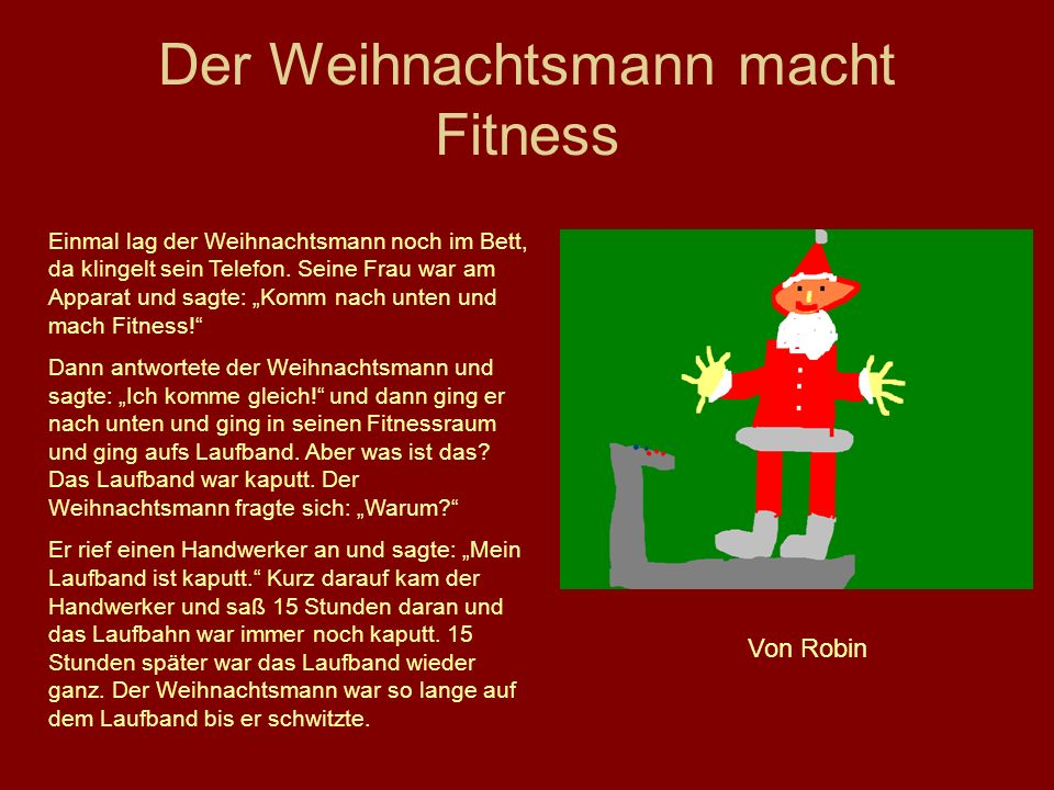 Der Weihnachtsmann macht Fitness Einmal lag der Weihnachtsmann noch im Bett, da klingelt sein Telefon. Seine Frau war am Apparat und sagte: Komm nach