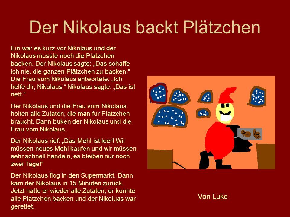 Der Nikolaus backt Plätzchen Ein war es kurz vor Nikolaus und der Nikolaus musste noch die Plätzchen backen. Der Nikolaus sagte: Das schaffe ich nie,