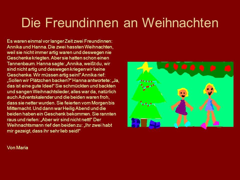 Die Freundinnen an Weihnachten Es waren einmal vor langer Zeit zwei Freundinnen: Annika und Hanna. Die zwei hassten Weihnachten, weil sie nicht immer