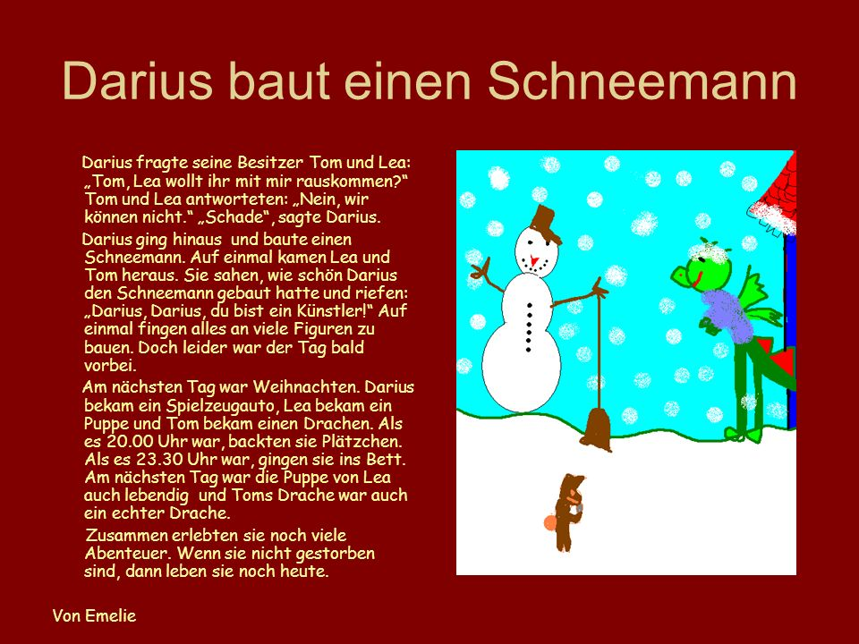Darius baut einen Schneemann Darius fragte seine Besitzer Tom und Lea: Tom, Lea wollt ihr mit mir rauskommen? Tom und Lea antworteten: Nein, wir könne