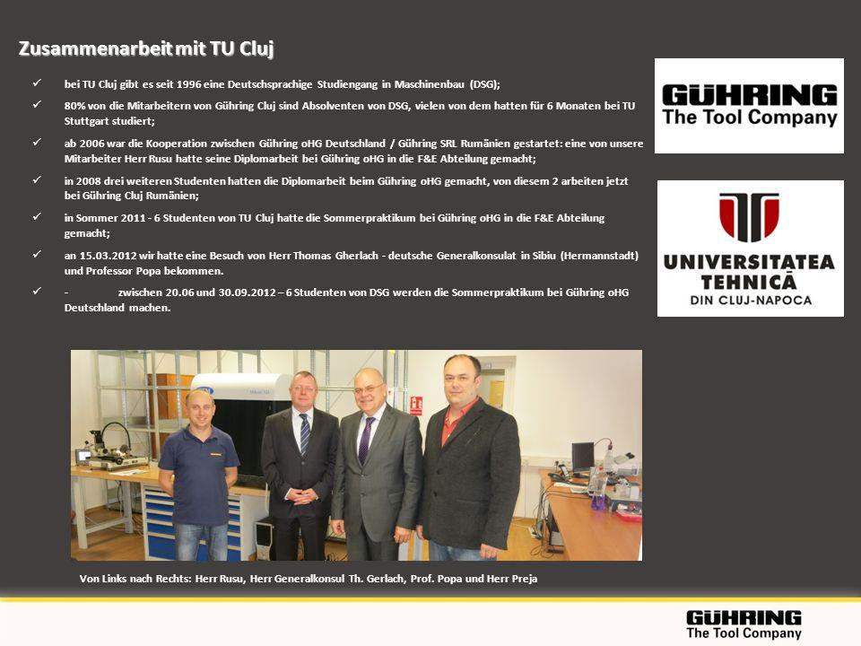 bei TU Cluj gibt es seit 1996 eine Deutschsprachige Studiengang in Maschinenbau (DSG); 80% von die Mitarbeitern von Gühring Cluj sind Absolventen von DSG, vielen von dem hatten für 6 Monaten bei TU Stuttgart studiert; ab 2006 war die Kooperation zwischen Gühring oHG Deutschland / Gühring SRL Rumänien gestartet: eine von unsere Mitarbeiter Herr Rusu hatte seine Diplomarbeit bei Gühring oHG in die F&E Abteilung gemacht; in 2008 drei weiteren Studenten hatten die Diplomarbeit beim Gühring oHG gemacht, von diesem 2 arbeiten jetzt bei Gühring Cluj Rumänien; in Sommer 2011 - 6 Studenten von TU Cluj hatte die Sommerpraktikum bei Gühring oHG in die F&E Abteilung gemacht; an 15.03.2012 wir hatte eine Besuch von Herr Thomas Gherlach - deutsche Generalkonsulat in Sibiu (Hermannstadt) und Professor Popa bekommen.