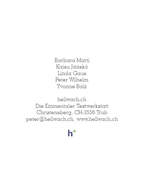 Barbara Marti Kaisu Jääskö Linda Gaus Peter Wilhelm Yvonne Balz hellwach.ch Die Emmentaler Textwerkstatt Christensberg, CH-3556 Trub peter@hellwach.ch, www.hellwach.ch