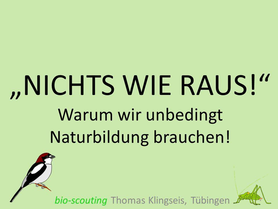 NICHTS WIE RAUS! Warum wir unbedingt Naturbildung brauchen! bio-scouting Thomas Klingseis, Tübingen 1
