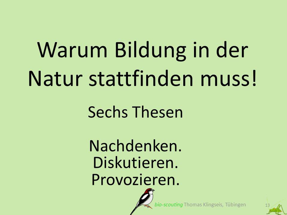 Warum Bildung in der Natur stattfinden muss! 13 Sechs Thesen Nachdenken. Diskutieren. Provozieren. bio-scouting Thomas Klingseis, Tübingen
