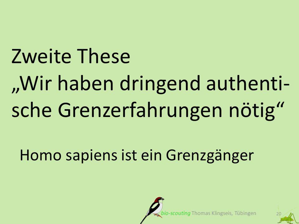Zweite These Wir haben dringend authenti- sche Grenzerfahrungen nötig 20 Homo sapiens ist ein Grenzgänger bio-scouting Thomas Klingseis, Tübingen