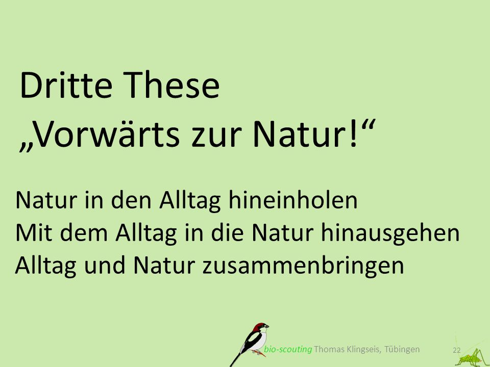 Dritte These Vorwärts zur Natur! 22 bio-scouting Thomas Klingseis, Tübingen Natur in den Alltag hineinholen Mit dem Alltag in die Natur hinausgehen Al