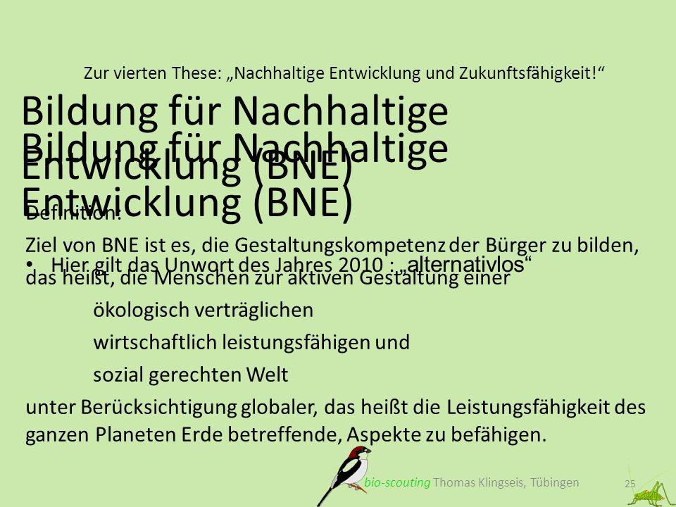 Zur vierten These: Nachhaltige Entwicklung und Zukunftsfähigkeit! 25 Bildung für Nachhaltige Entwicklung (BNE) bio-scouting Thomas Klingseis, Tübingen