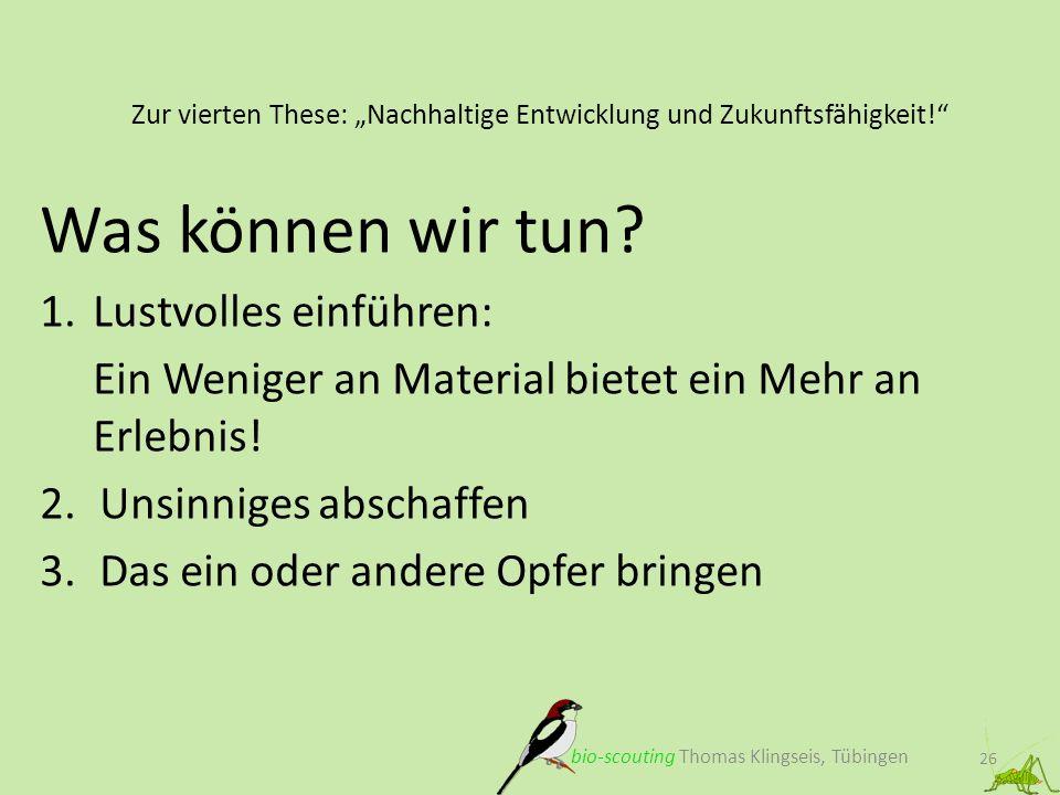 Zur vierten These: Nachhaltige Entwicklung und Zukunftsfähigkeit! 26 bio-scouting Thomas Klingseis, Tübingen Was können wir tun? 1.Lustvolles einführe