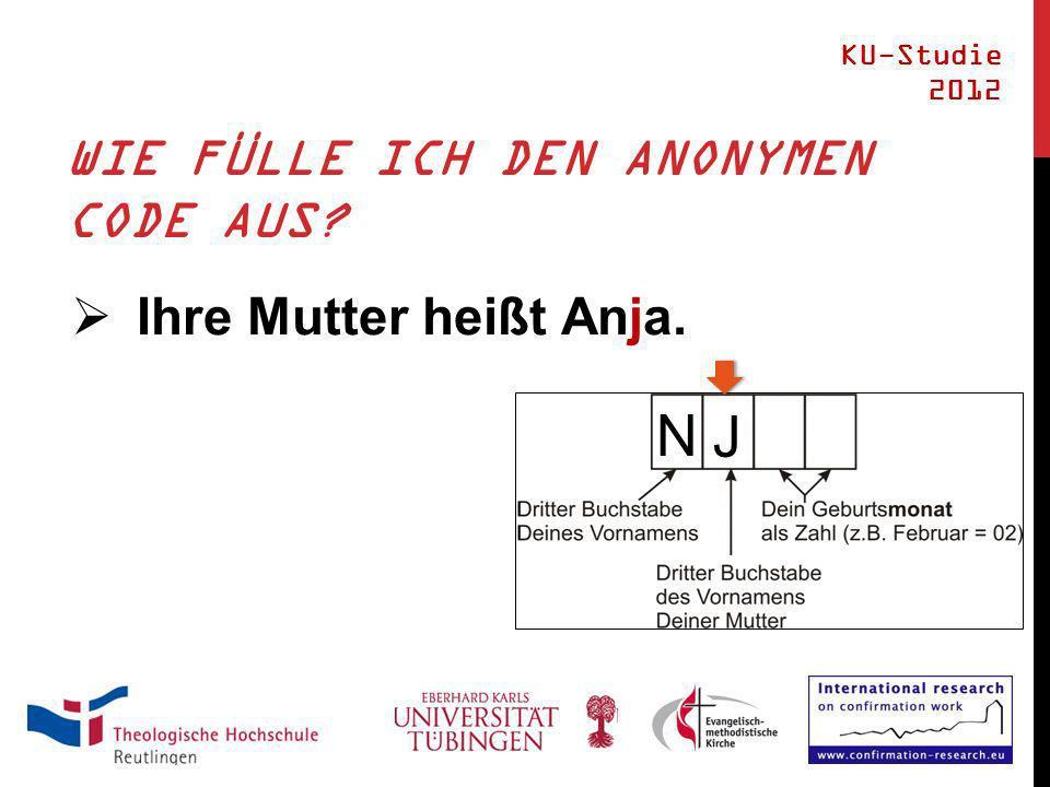 WIE FÜLLE ICH DEN ANONYMEN CODE AUS? Ihre Mutter heißt Anja. KU-Studie 2012 N J