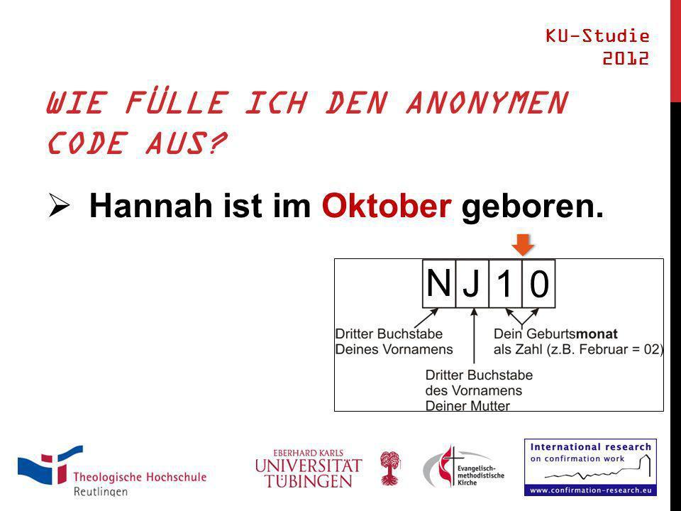 WIE FÜLLE ICH DEN ANONYMEN CODE AUS? Hannah ist im Oktober geboren. KU-Studie 2012 N J 1 0