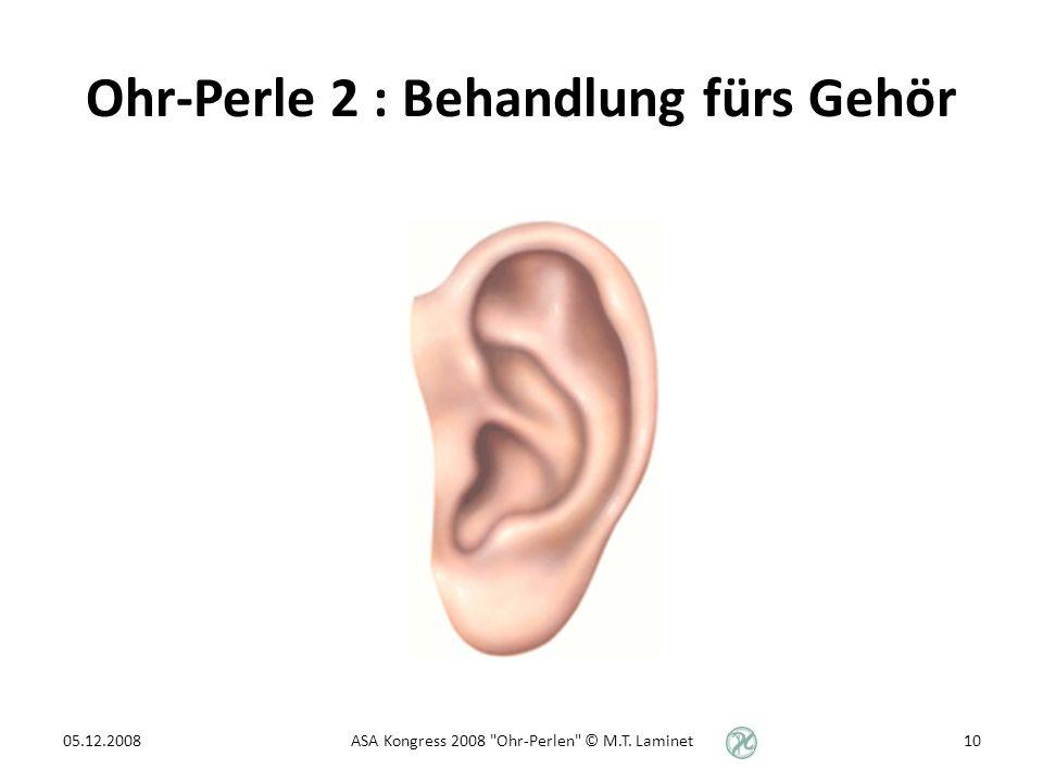 Ohr-Perle 2 : Behandlung fürs Gehör 05.12.200810ASA Kongress 2008 Ohr-Perlen © M.T. Laminet