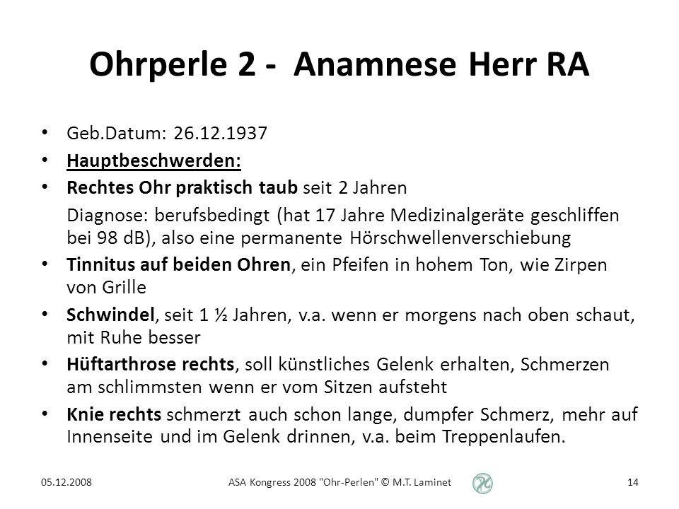 Ohrperle 2 - Anamnese Herr RA Geb.Datum: 26.12.1937 Hauptbeschwerden: Rechtes Ohr praktisch taub seit 2 Jahren Diagnose: berufsbedingt (hat 17 Jahre Medizinalgeräte geschliffen bei 98 dB), also eine permanente Hörschwellenverschiebung Tinnitus auf beiden Ohren, ein Pfeifen in hohem Ton, wie Zirpen von Grille Schwindel, seit 1 ½ Jahren, v.a.