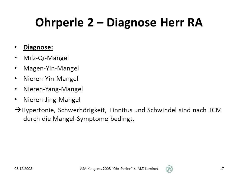 Ohrperle 2 – Diagnose Herr RA Diagnose: Milz-Qi-Mangel Magen-Yin-Mangel Nieren-Yin-Mangel Nieren-Yang-Mangel Nieren-Jing-Mangel Hypertonie, Schwerhörigkeit, Tinnitus und Schwindel sind nach TCM durch die Mangel-Symptome bedingt.