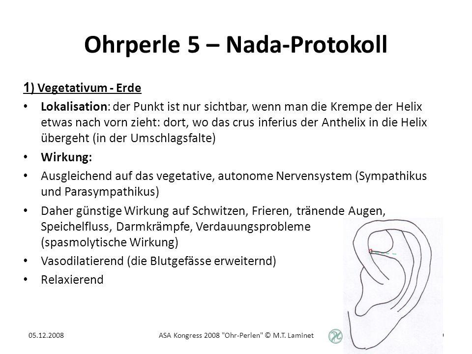 Ohrperle 5 – Nada-Protokoll 1 ) Vegetativum - Erde Lokalisation: der Punkt ist nur sichtbar, wenn man die Krempe der Helix etwas nach vorn zieht: dort, wo das crus inferius der Anthelix in die Helix übergeht (in der Umschlagsfalte) Wirkung: Ausgleichend auf das vegetative, autonome Nervensystem (Sympathikus und Parasympathikus) Daher günstige Wirkung auf Schwitzen, Frieren, tränende Augen, Speichelfluss, Darmkrämpfe, Verdauungsprobleme (spasmolytische Wirkung) Vasodilatierend (die Blutgefässe erweiternd) Relaxierend 05.12.200839ASA Kongress 2008 Ohr-Perlen © M.T.