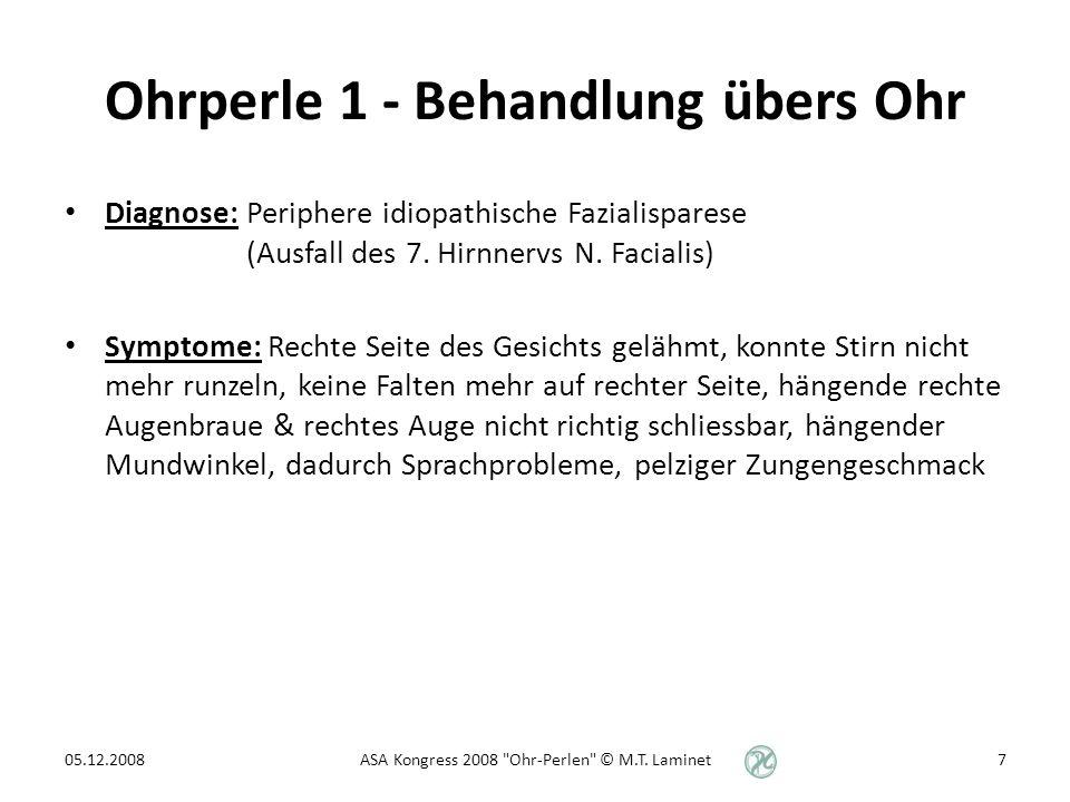 Ohrperle 1 - Behandlung übers Ohr Behandlung: – OP 84 Mund – OP 11 Wange (hatte in der Wangenzone roten Punkt) – OP 8 Auge – OP 55 Shen Men 05.12.2008ASA Kongress 2008 Ohr-Perlen © M.T.
