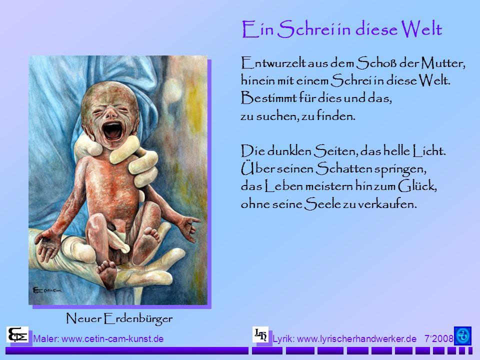 72008 Maler: www.cetin-cam-kunst.deLyrik: www.lyrischerhandwerker.de Ein Schrei in diese Welt Entwurzelt aus dem Schoß der Mutter, hinein mit einem Schrei in diese Welt.