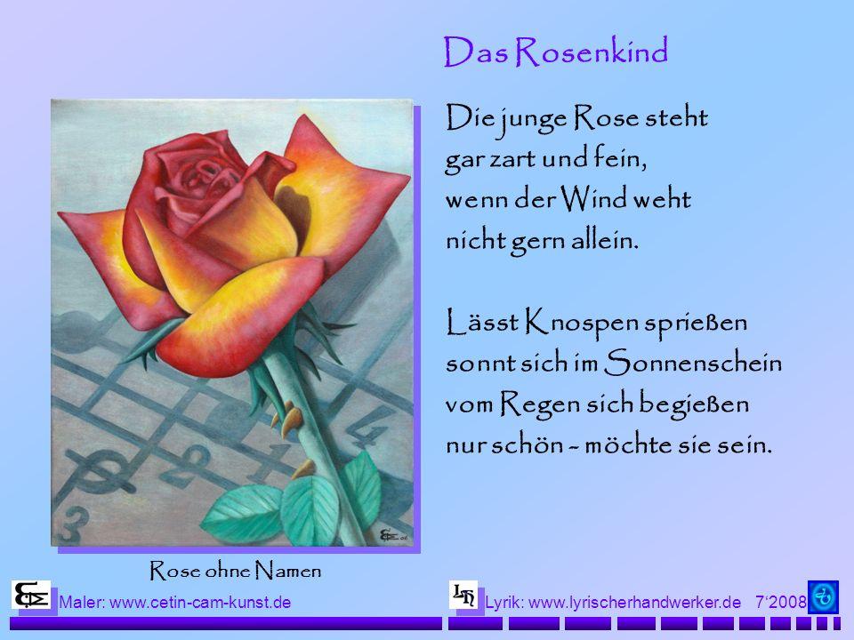 72008 Maler: www.cetin-cam-kunst.deLyrik: www.lyrischerhandwerker.de Das Rosenkind Die junge Rose steht gar zart und fein, wenn der Wind weht nicht gern allein.
