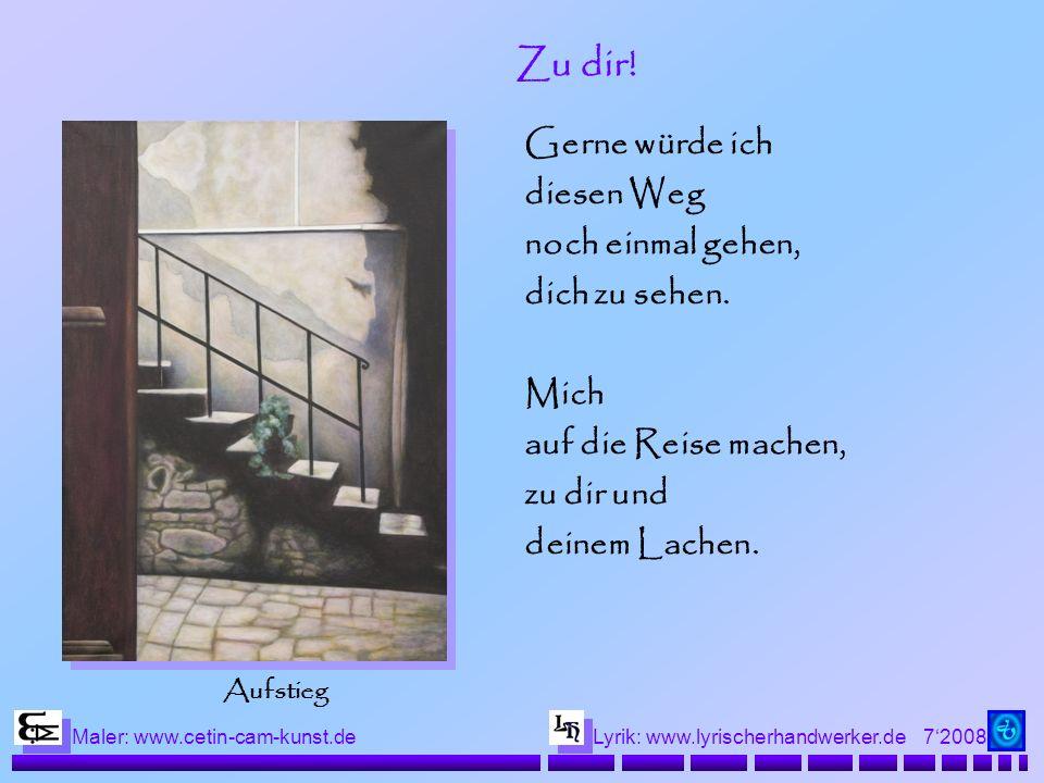 72008 Maler: www.cetin-cam-kunst.deLyrik: www.lyrischerhandwerker.de Zu dir! Gerne würde ich diesen Weg noch einmal gehen, dich zu sehen. Mich auf die