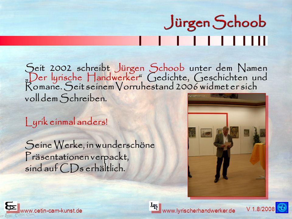 V 1.8/2008 www.cetin-cam-kunst.dewww.lyrischerhandwerker.de Jürgen Schoob Seit 2002 schreibt Jürgen Schoob unter dem NamenDer lyrische Handwerker Gedichte, Geschichten und Romane.