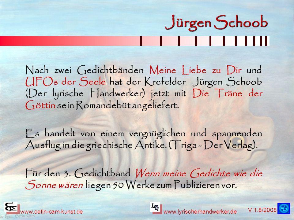 V 1.8/2008 www.cetin-cam-kunst.dewww.lyrischerhandwerker.de Jürgen Schoob Nach zwei Gedichtbänden Meine Liebe zu Dir und UFOs der Seele hat der Krefel