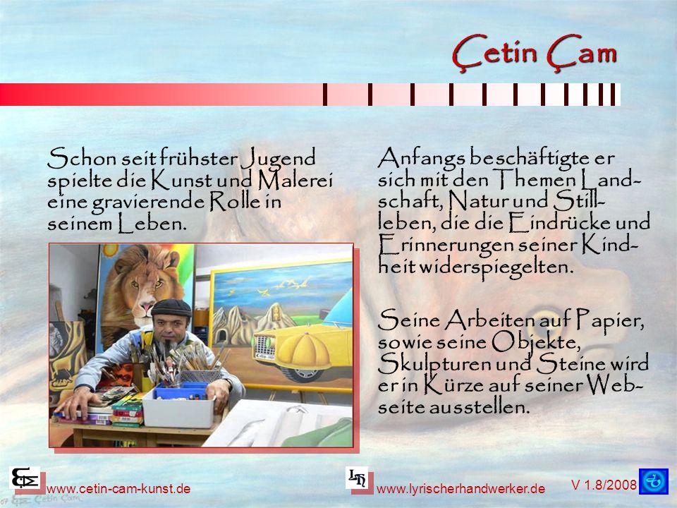 V 1.8/2008 www.cetin-cam-kunst.dewww.lyrischerhandwerker.de Çetin Çam Anfangs beschäftigte er sich mit den Themen Land- schaft, Natur und Still- leben, die die Eindrücke und Erinnerungen seiner Kind- heit widerspiegelten.